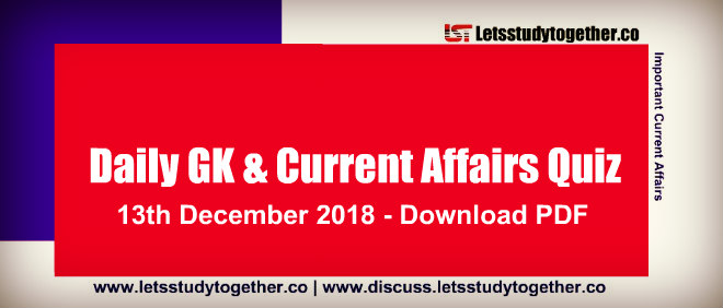 Important G.K. & Current Affairs Quiz - 13th December 2018